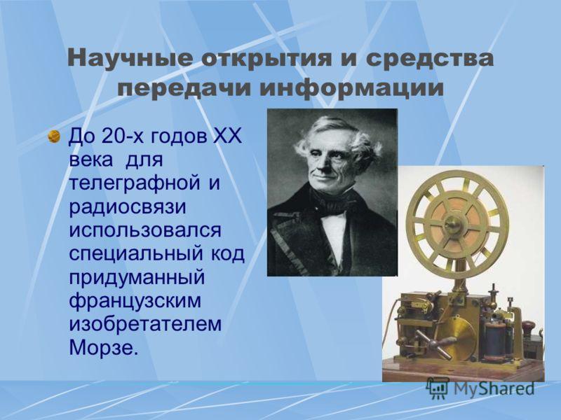 Научные открытия и средства передачи информации До 20-х годов XX века для телеграфной и радиосвязи использовался специальный код придуманный французским изобретателем Морзе.