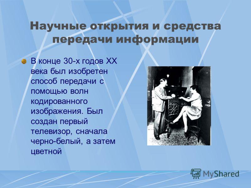 Научные открытия и средства передачи информации В конце 30-х годов XX века был изобретен способ передачи с помощью волн кодированного изображения. Был создан первый телевизор, сначала черно-белый, а затем цветной
