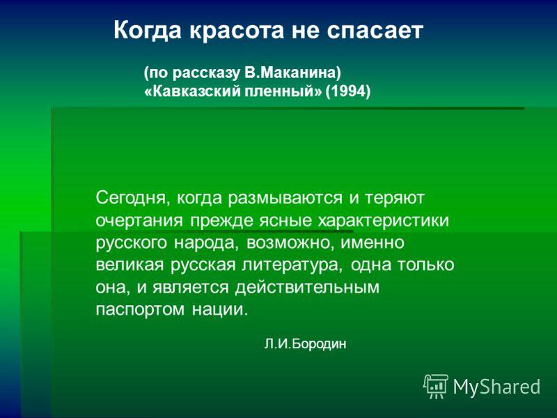 Когда красота не спасает (по рассказу В.Маканина) «Кавказский пленный» (1994) Сегодня, когда размываются и теряют очертания прежде ясные характеристики русского народа, возможно, именно великая русская литература, одна только она, и является действит