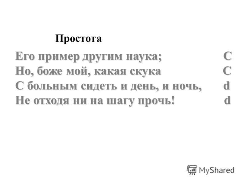 Его пример другим наука; C Но, боже мой, какая скука C С больным сидеть и день, и ночь, d Не отходя ни на шагу прочь! d Простота