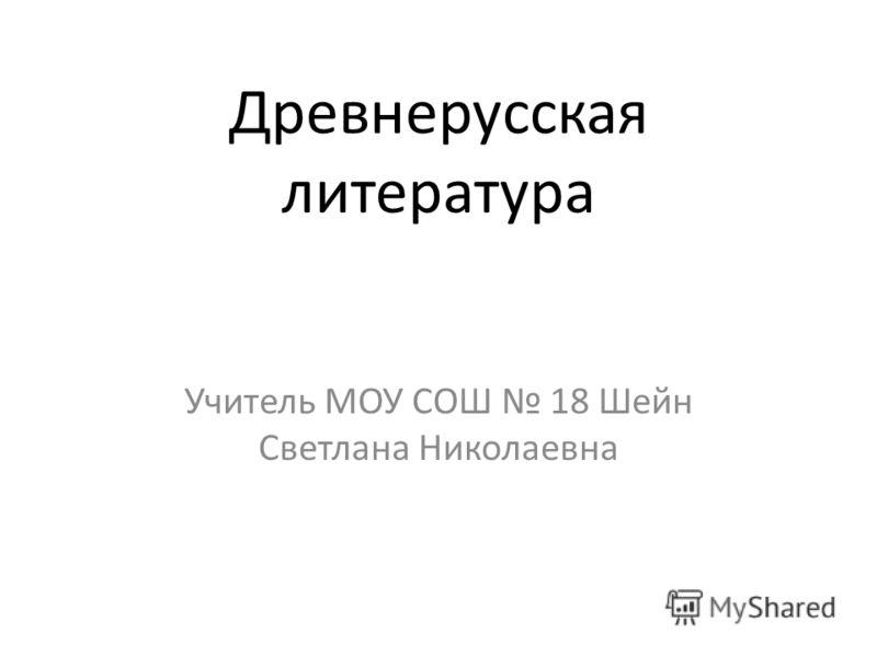 Древнерусская литература Учитель МОУ СОШ 18 Шейн Светлана Николаевна