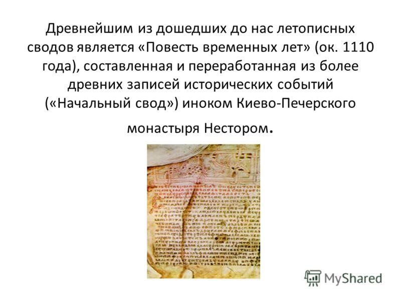Древнейшим из дошедших до нас летописных сводов является «Повесть временных лет» (ок. 1110 года), составленная и переработанная из более древних записей исторических событий («Начальный свод») иноком Киево-Печерского монастыря Нестором.