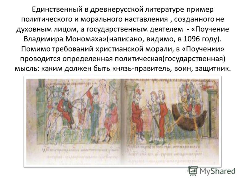 Единственный в древнерусской литературе пример политического и морального наставления, созданного не духовным лицом, а государственным деятелем - «Поучение Владимира Мономаха»(написано, видимо, в 1096 году). Помимо требований христианской морали, в «