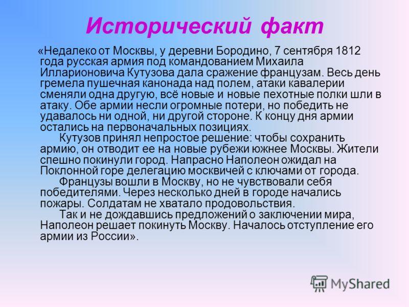 Исторический факт «Недалеко от Москвы, у деревни Бородино, 7 сентября 1812 года русская армия под командованием Михаила Илларионовича Кутузова дала сражение французам. Весь день гремела пушечная канонада над полем, атаки кавалерии сменяли одна другую