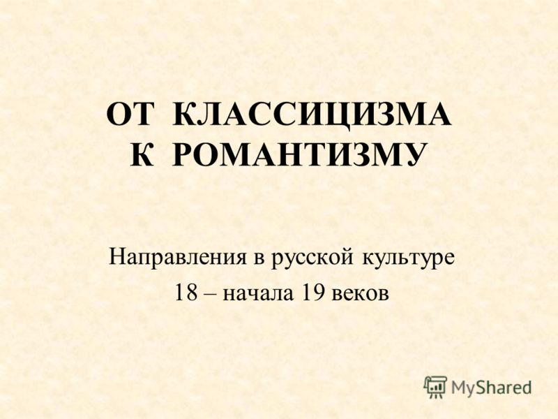 ОТ КЛАССИЦИЗМА К РОМАНТИЗМУ Направления в русской культуре 18 – начала 19 веков