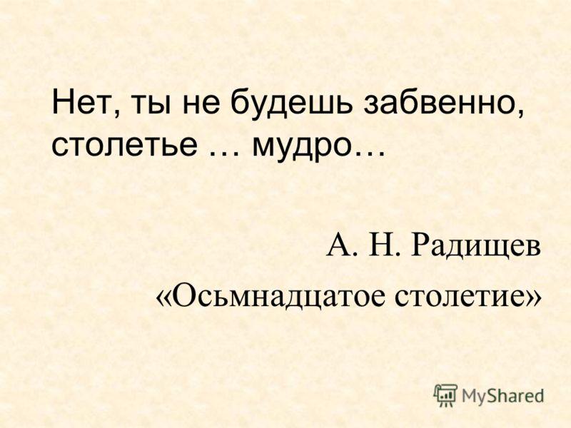 Нет, ты не будешь забвенно, столетье … мудро… А. Н. Радищев «Осьмнадцатое столетие»