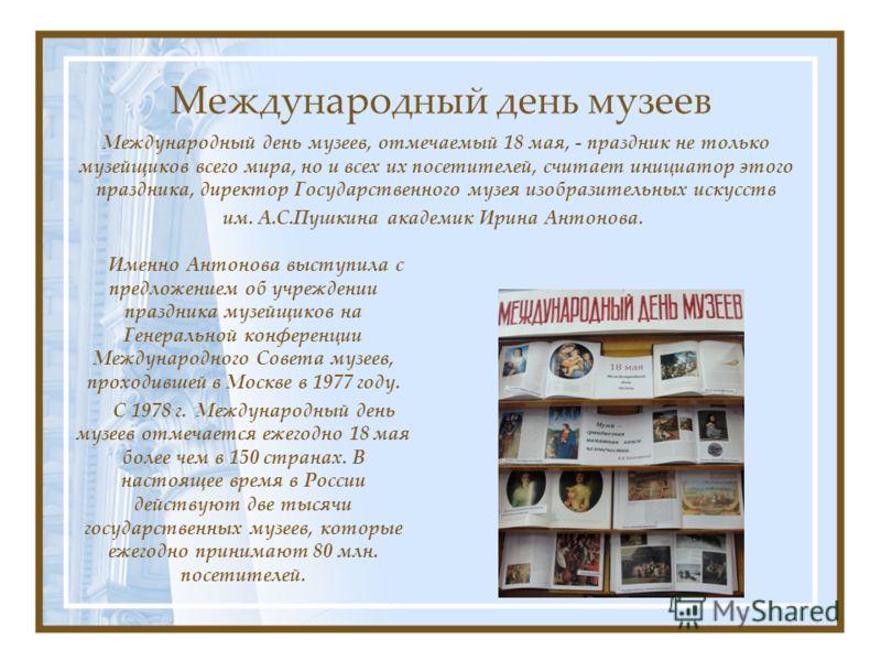 Международный день музеев Именно Антонова выступила с предложением об учреждении праздника музейщиков на Генеральной конференции Международного Совета музеев, проходившей в Москве в 1977 году. С 1978 г. Международный день музеев отмечается ежегодно 1