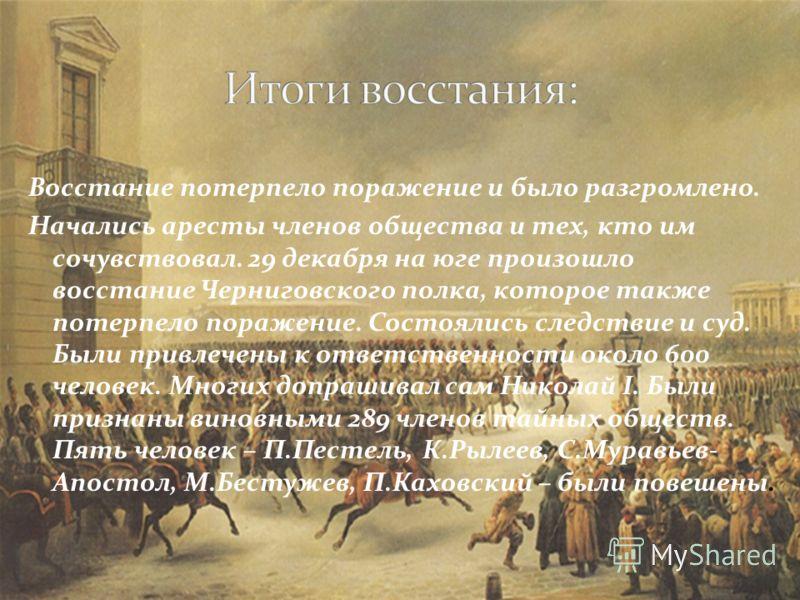 Восстание потерпело поражение и было разгромлено. Начались аресты членов общества и тех, кто им сочувствовал. 29 декабря на юге произошло восстание Черниговского полка, которое также потерпело поражение. Состоялись следствие и суд. Были привлечены к