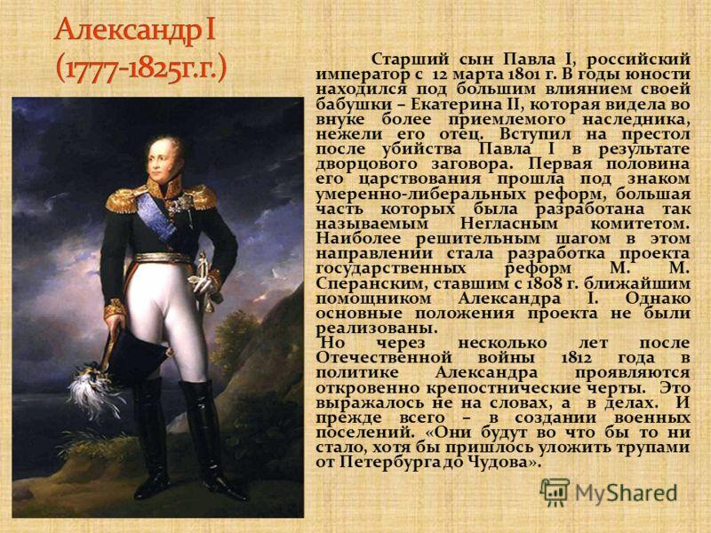 Старший сын Павла I, российский император с 12 марта 1801 г. В годы юности находился под большим влиянием своей бабушки – Екатерина II, которая видела во внуке более приемлемого наследника, нежели его отец. Вступил на престол после убийства Павла I в