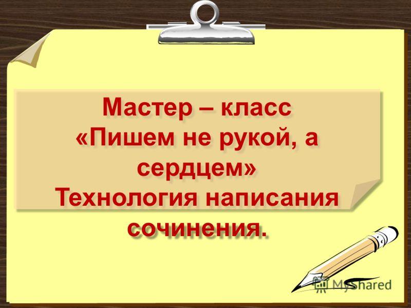 Мастер – класс «Пишем не рукой, а сердцем» Технология написания сочинения. Мастер – класс «Пишем не рукой, а сердцем» Технология написания сочинения.