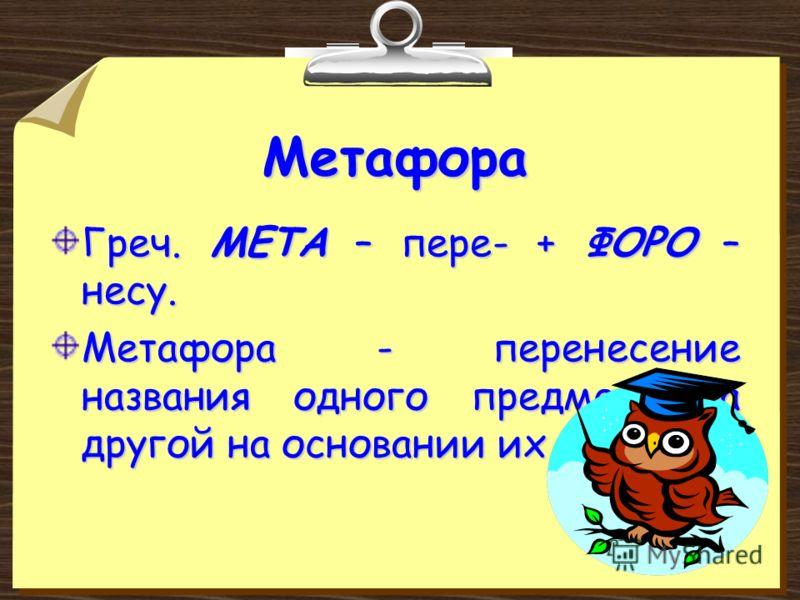 Метафора Греч. МЕТА – пере- + ФОРО – несу. Метафора - перенесение названия одного предмета на другой на основании их сходства.