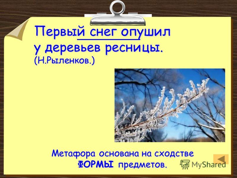 Первый снег опушил у деревьев ресницы. (Н.Рыленков.) Метафора основана на сходстве ФОРМЫ предметов.