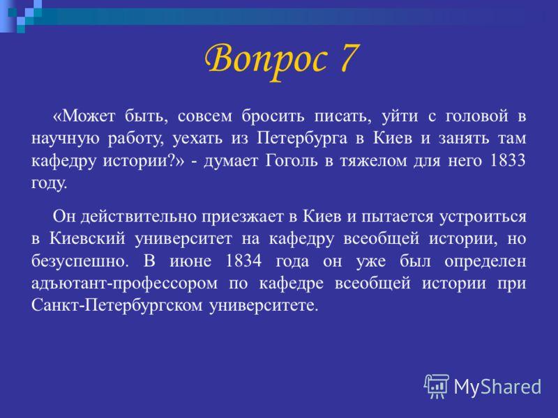 Вопрос 7 «Может быть, совсем бросить писать, уйти с головой в научную работу, уехать из Петербурга в Киев и занять там кафедру истории?» - думает Гоголь в тяжелом для него 1833 году. Он действительно приезжает в Киев и пытается устроиться в Киевский