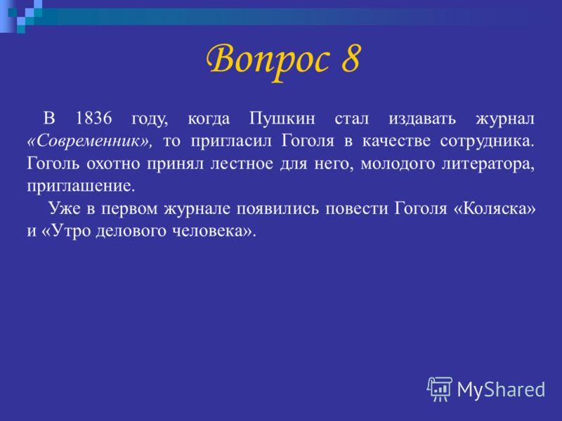 Вопрос 8 В 1836 году, когда Пушкин стал издавать журнал «Современник», то пригласил Гоголя в качестве сотрудника. Гоголь охотно принял лестное для него, молодого литератора, приглашение. Уже в первом журнале появились повести Гоголя «Коляска» и «Утро