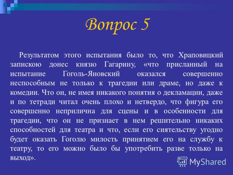 Результатом этого испытания было то, что Храповицкий запискою донес князю Гагарину, «что присланный на испытание Гоголь-Яновский оказался совершенно неспособным не только к трагедии или драме, но даже к комедии. Что он, не имея никакого понятия о дек