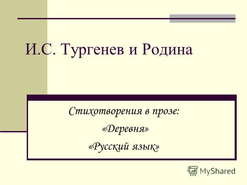 И.С. Тургенев и Родина Стихотворения в прозе: «Деревня» «Русский язык»