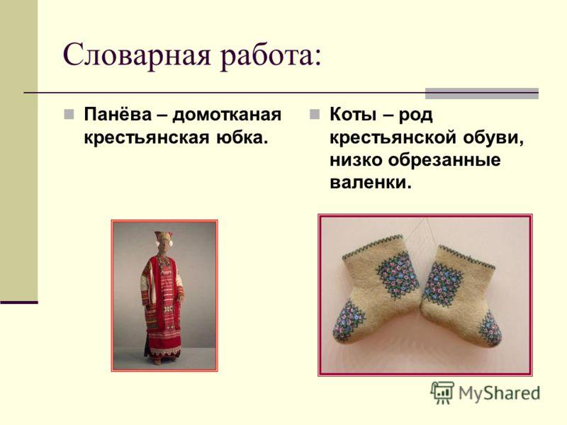 Словарная работа: Панёва – домотканая крестьянская юбка. Коты – род крестьянской обуви, низко обрезанные валенки.