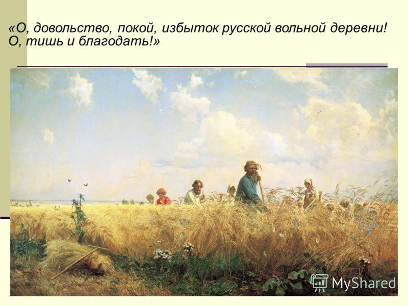«О, довольство, покой, избыток русской вольной деревни! О, тишь и благодать!»