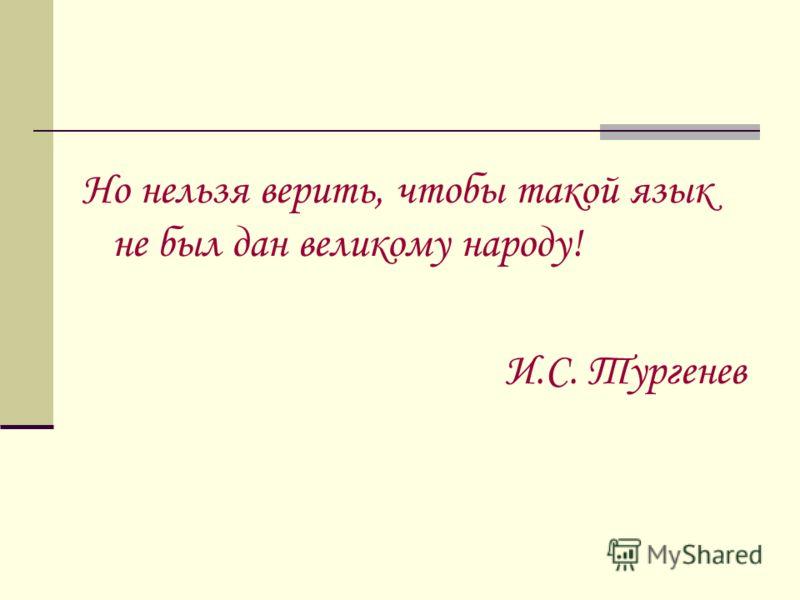 Но нельзя верить, чтобы такой язык не был дан великому народу! И.С. Тургенев