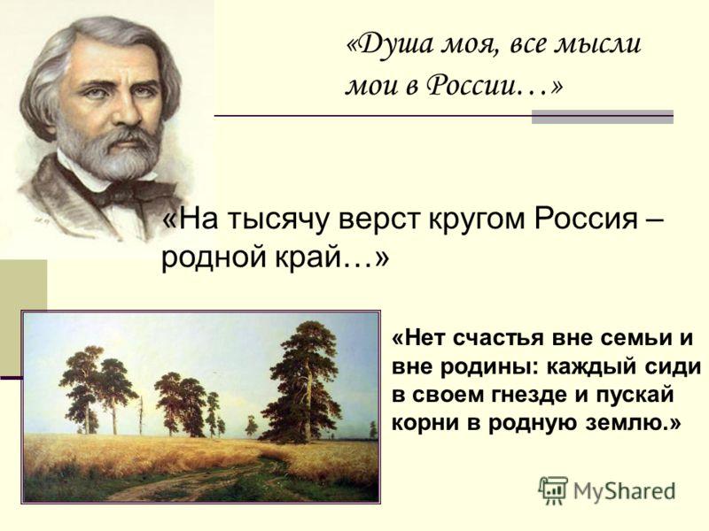 «Душа моя, все мысли мои в России…» «Нет счастья вне семьи и вне родины: каждый сиди в своем гнезде и пускай корни в родную землю.» «На тысячу верст кругом Россия – родной край…»