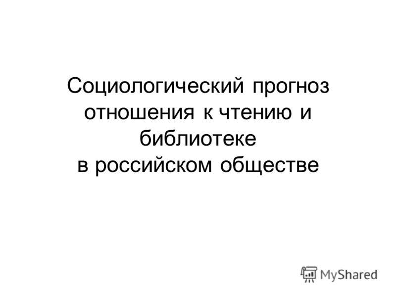 Социологический прогноз отношения к чтению и библиотеке в российском обществе