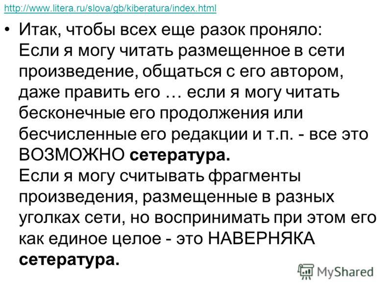 http://www.litera.ru/slova/gb/kiberatura/index.html Итак, чтобы всех еще разок проняло: Если я могу читать размещенное в сети произведение, общаться с его автором, даже править его … если я могу читать бесконечные его продолжения или бесчисленные его