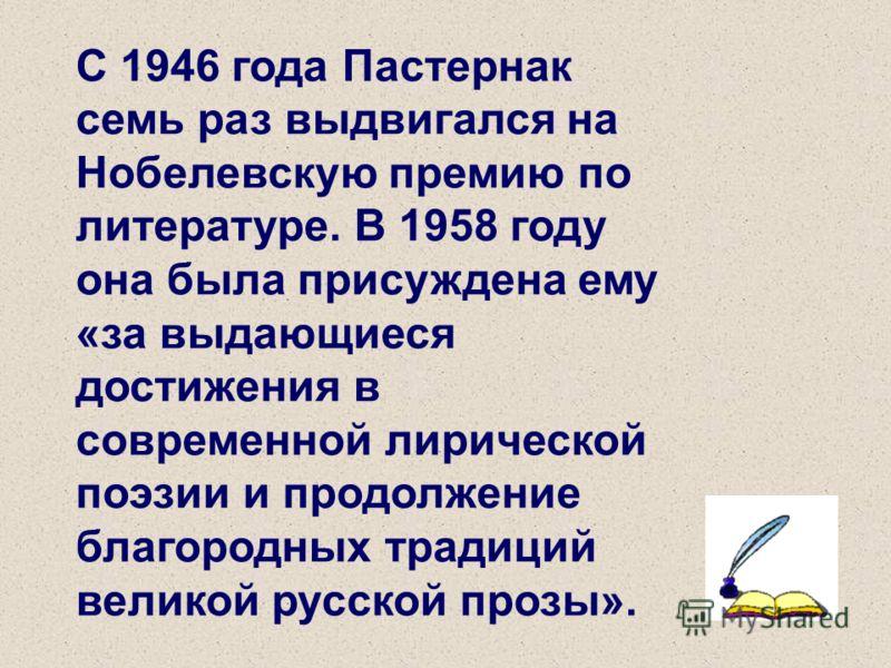 С 1946 года Пастернак семь раз выдвигался на Нобелевскую премию по литературе. В 1958 году она была присуждена ему «за выдающиеся достижения в современной лирической поэзии и продолжение благородных традиций великой русской прозы».