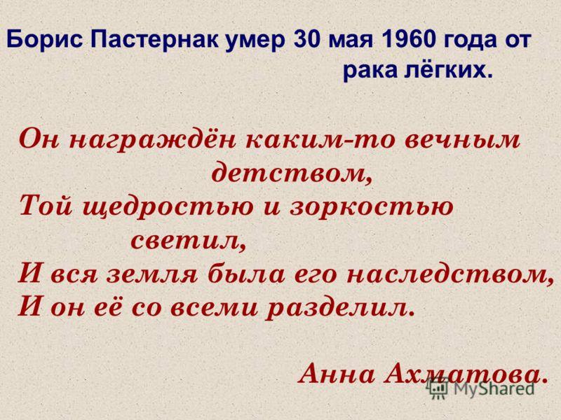 Борис Пастернак умер 30 мая 1960 года от рака лёгких. Он награждён каким-то вечным детством, Той щедростью и зоркостью светил, И вся земля была его наследством, И он её со всеми разделил. Анна Ахматова.