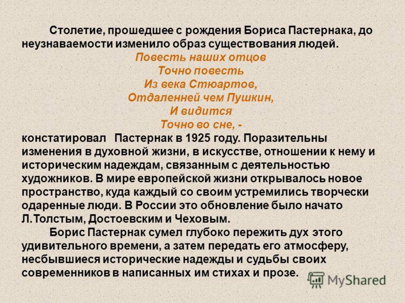 Столетие, прошедшее с рождения Бориса Пастернака, до неузнаваемости изменило образ существования людей. Повесть наших отцов Точно повесть Из века Стюартов, Отдаленней чем Пушкин, И видится Точно во сне, - констатировал Пастернак в 1925 году. Поразите
