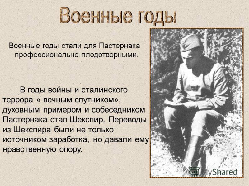 Военные годы стали для Пастернака профессионально плодотворными. В годы войны и сталинского террора « вечным спутником», духовным примером и собеседником Пастернака стал Шекспир. Переводы из Шекспира были не только источником заработка, но давали ему