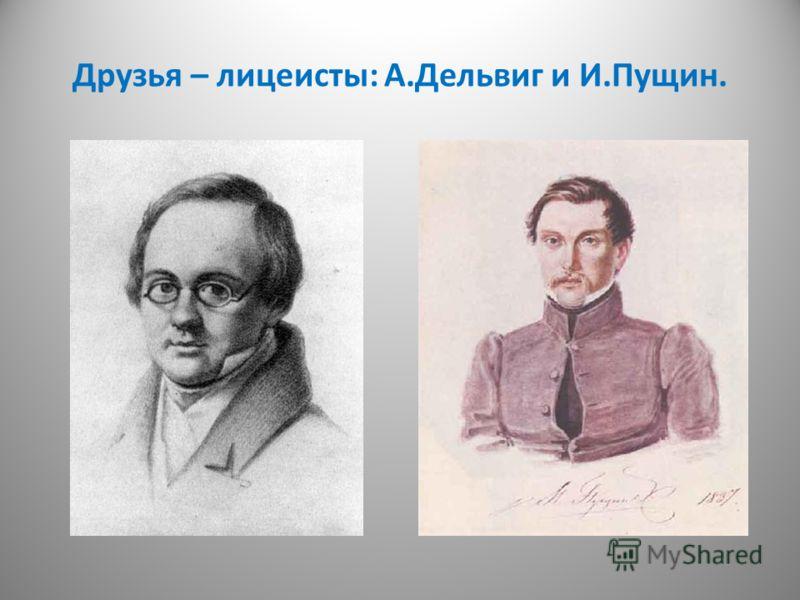 Друзья – лицеисты: А.Дельвиг и И.Пущин.