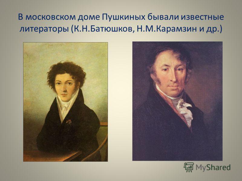 В московском доме Пушкиных бывали известные литераторы (К.Н.Батюшков, Н.М.Карамзин и др.)