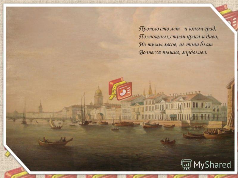 Прошло сто лет - и юный град, Полнощных стран краса и диво, Из тьмы лесов, из топи блат Вознесся пышно, горделиво.