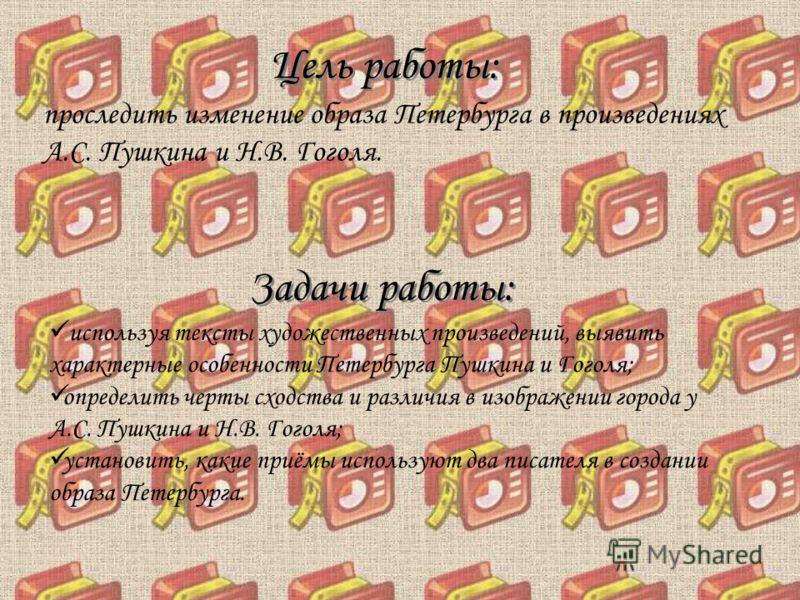 Цель работы: проследить изменение образа Петербурга в произведениях А.С. Пушкина и Н.В. Гоголя. Задачи работы: используя тексты художественных произведений, выявить характерные особенности Петербурга Пушкина и Гоголя; определить черты сходства и разл