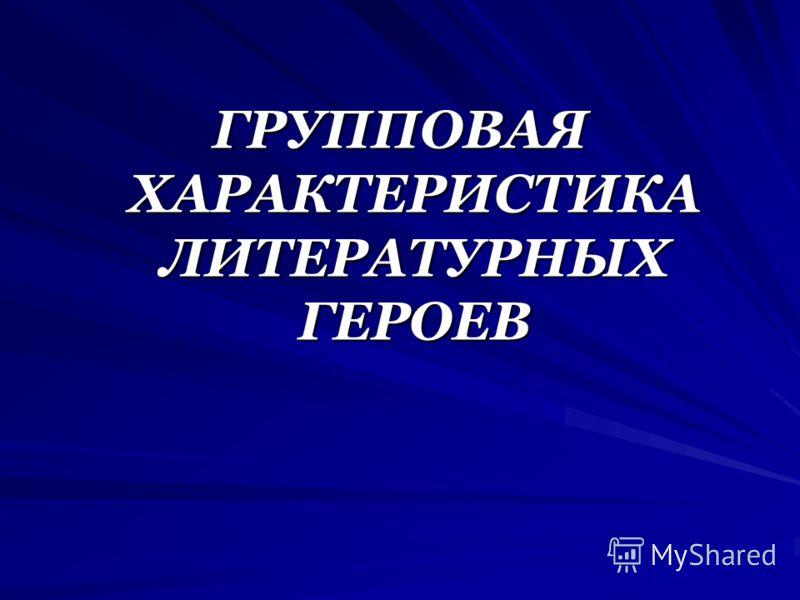 ГРУППОВАЯ ХАРАКТЕРИСТИКА ЛИТЕРАТУРНЫХ ГЕРОЕВ