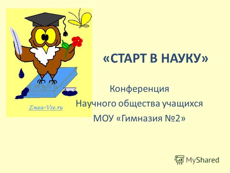 «СТАРТ В НАУКУ» Конференция Научного общества учащихся МОУ «Гимназия 2»