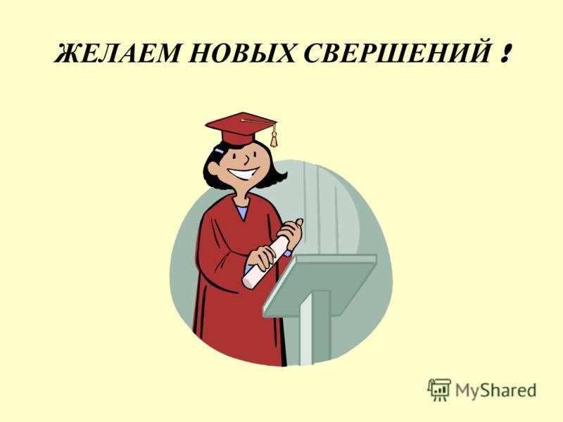 ЖЕЛАЕМ НОВЫХ СВЕРШЕНИЙ !