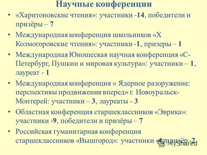 Научные конференции «Харитоновские чтения»: участники -14, победители и призёры – 7 Международная конференция школьников «Х Колмогоровские чтения»: участники -1, призеры – 1 Международная Юношеская научная конференция «С- Петербург, Пушкин и мировая