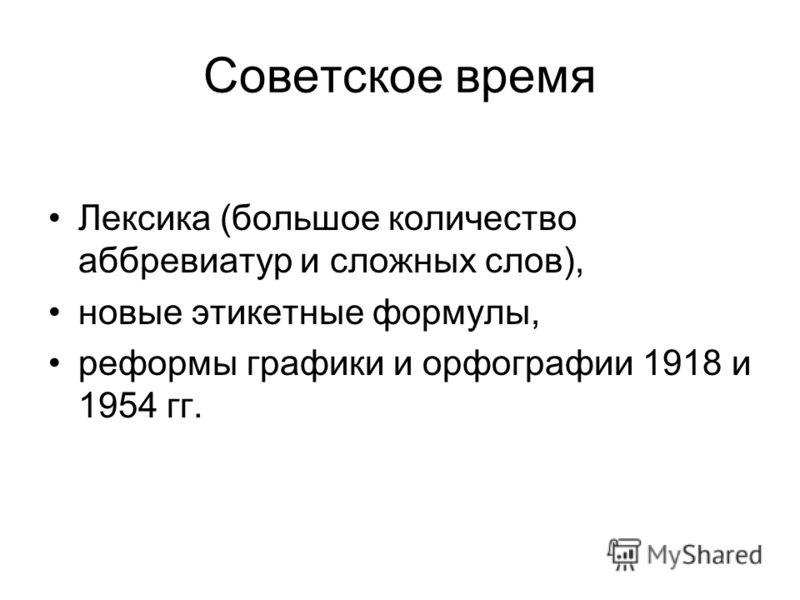 Советское время Лексика (большое количество аббревиатур и сложных слов), новые этикетные формулы, реформы графики и орфографии 1918 и 1954 гг.