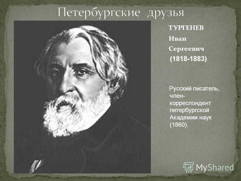 ТУРГЕНЕВ Иван Сергеевич (1818-1883) Русский писатель, член- корреспондент петербургской Академии наук (1860).