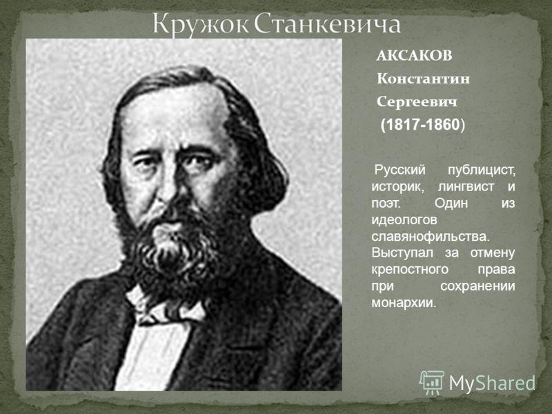 АКСАКОВ Константин Сергеевич (1817-1860) Русский публицист, историк, лингвист и поэт. Один из идеологов славянофильства. Выступал за отмену крепостного права при сохранении монархии.