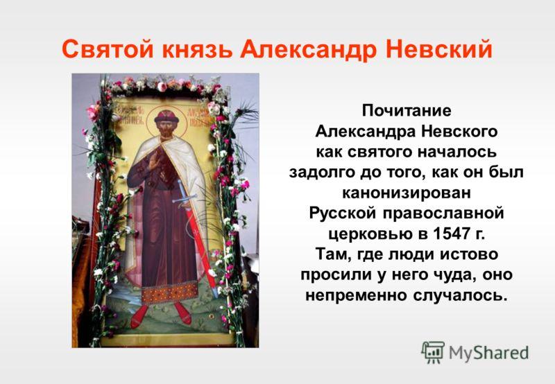 Святой князь Александр Невский Почитание Александра Невского как святого началось задолго до того, как он был канонизирован Русской православной церковью в 1547 г. Там, где люди истово просили у него чуда, оно непременно случалось.