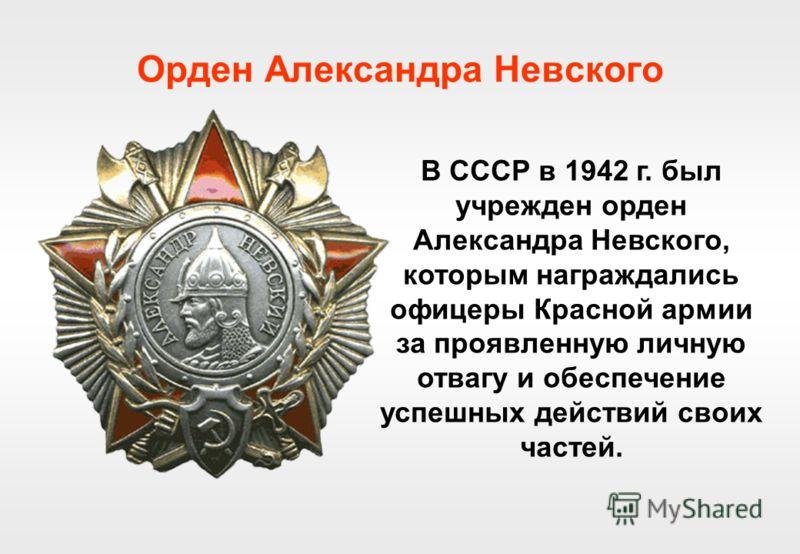 Орден Александра Невского В СССР в 1942 г. был учрежден орден Александра Невского, которым награждались офицеры Красной армии за проявленную личную отвагу и обеспечение успешных действий своих частей.