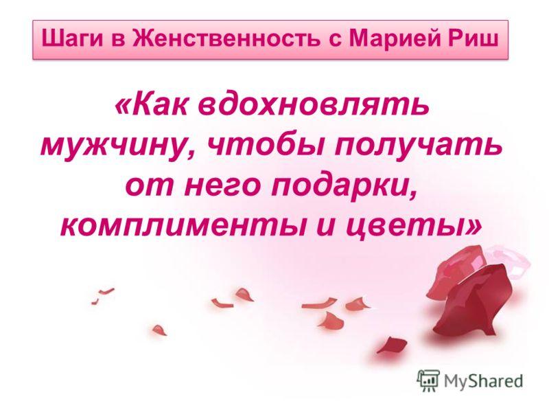 «Как вдохновлять мужчину, чтобы получать от него подарки, комплименты и цветы» Шаги в Женственность с Марией Риш