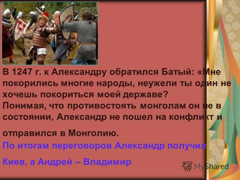 В 1247 г. к Александру обратился Батый: «Мне покорились многие народы, неужели ты один не хочешь покориться моей державе? Понимая, что противостоять монголам он не в состоянии, Александр не пошел на конфликт и отправился в Монголию. По итогам перегов