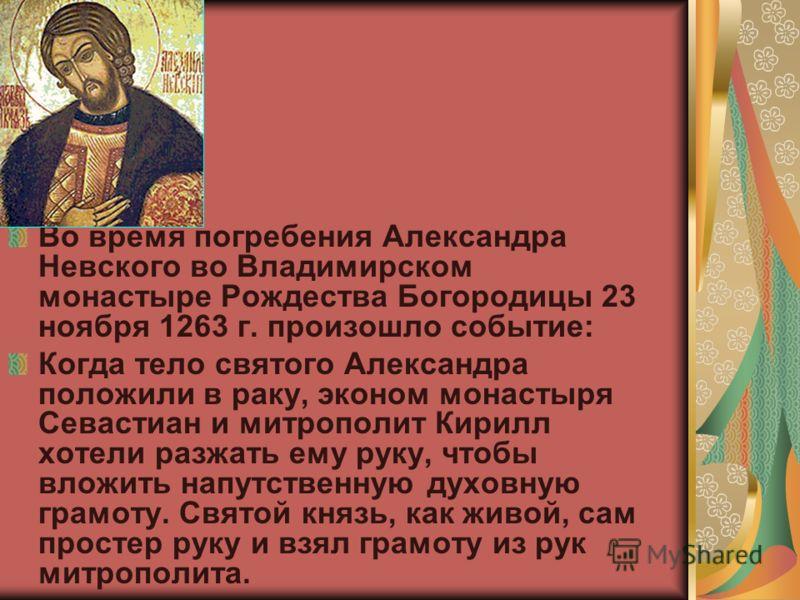 Во время погребения Александра Невского во Владимирском монастыре Рождества Богородицы 23 ноября 1263 г. произошло событие: Когда тело святого Александра положили в раку, эконом монастыря Севастиан и митрополит Кирилл хотели разжать ему руку, чтобы в