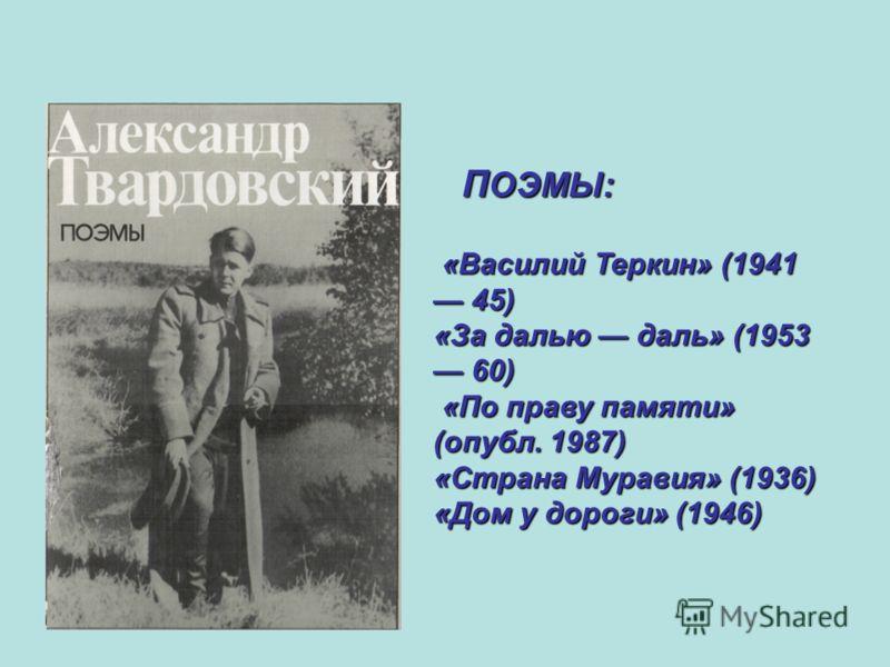 П ОЭМЫ: «Василий Теркин» (1941 45) «Василий Теркин» (1941 45) «За далью даль» (1953 60) «По праву памяти» (опубл. 1987) «По праву памяти» (опубл. 1987) «Страна Муравия» (1936) «Дом у дороги» (1946)