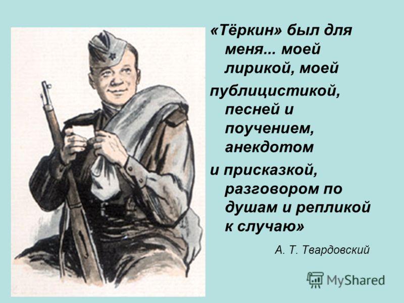 «Тёркин» был для меня... моей лирикой, моей публицистикой, песней и поучением, анекдотом и присказкой, разговором по душам и репликой к случаю» А. Т. Твардовский