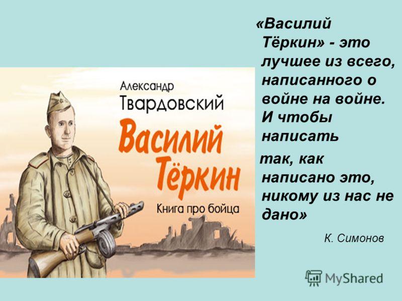 «Василий Тёркин» - это лучшее из всего, написанного о войне на войне. И чтобы написать так, как написано это, никому из нас не дано» К. Симонов