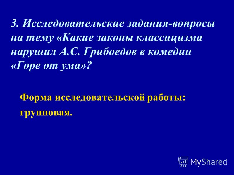 3. Исследовательские задания-вопросы на тему «Какие законы классицизма нарушил А.С. Грибоедов в комедии «Горе от ума»? Форма исследовательской работы: групповая.